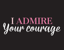 I admire your courage